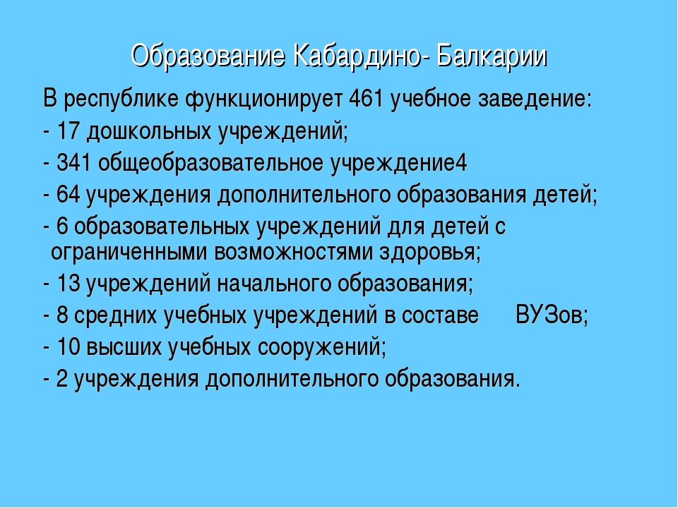 Образование Кабардино- Балкарии В республике функционирует 461 учебное заведе...