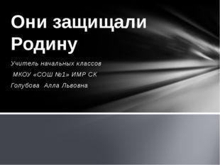 Учитель начальных классов МКОУ «СОШ №1» ИМР СК Голубова Алла Львовна Они защи