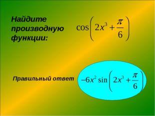 Найдите производную функции: Правильный ответ