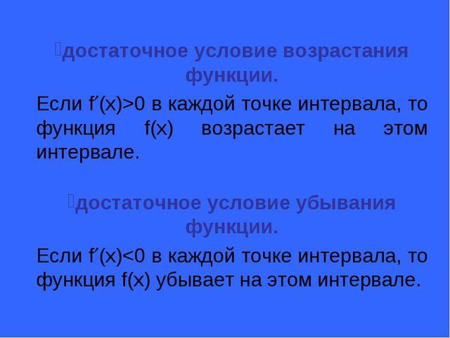 достаточное условие возрастания функции. Если f(x)>0 в каждой точке интервал...