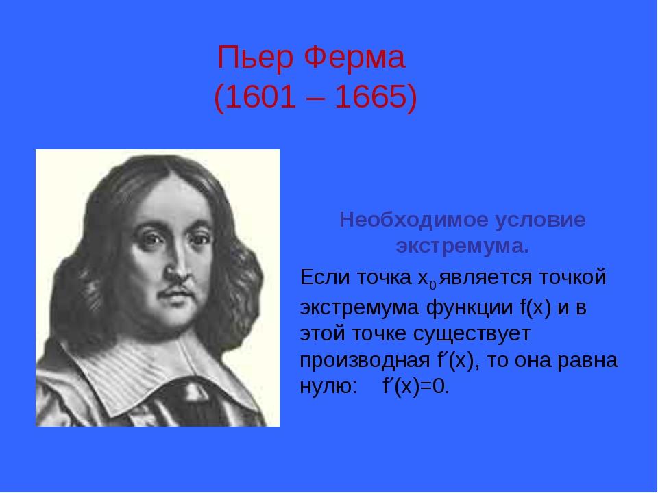 Пьер Ферма (1601 – 1665) Необходимое условие экстремума. Если точка x0 являет...