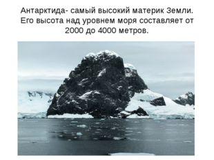 Антарктида- самый высокий материк Земли. Его высота над уровнем моря составля