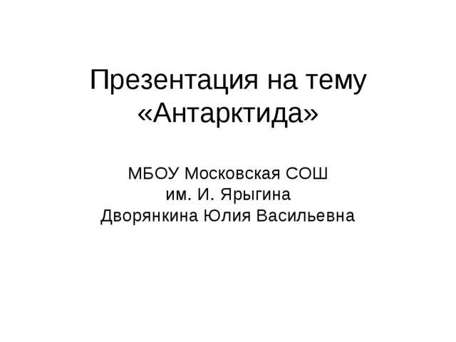 Презентация на тему «Антарктида» МБОУ Московская СОШ им. И. Ярыгина Дворянкин...
