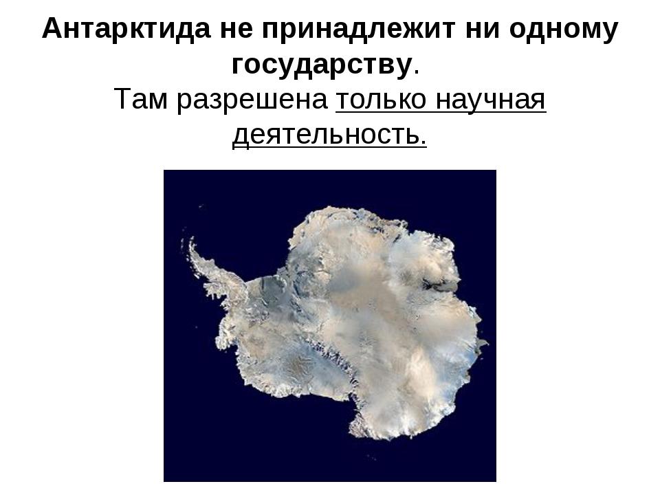 Антарктида не принадлежит ни одному государству. Там разрешена только научная...