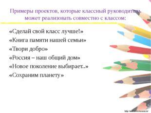 Примеры проектов, которые классный руководитель может реализовать совместно с