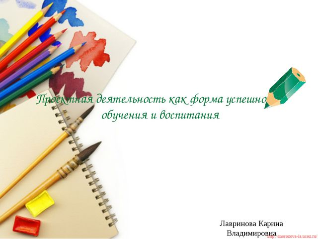 Проектная деятельность как форма успешности обучения и воспитания Лавринова К...