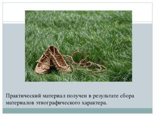Практический материал получен в результате сбора материалов этнографического