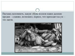 Пытаясь вспомнить, какую обувь носили наши далекие предки – славяне, возможно