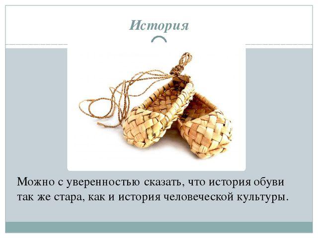 История Можно с уверенностью сказать, что история обуви так же стара, как и и...