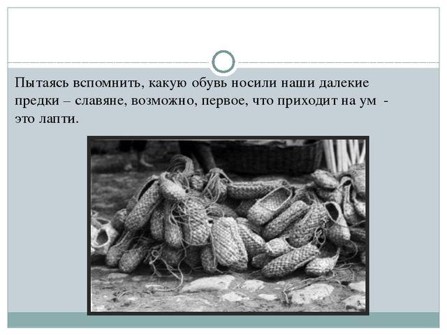 Пытаясь вспомнить, какую обувь носили наши далекие предки – славяне, возможно...