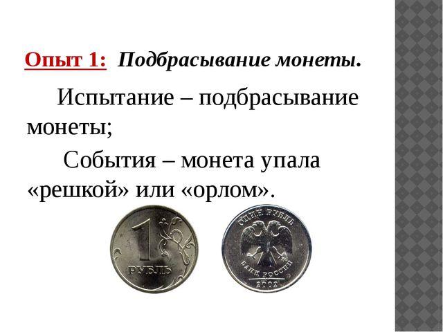Опыт 1: Подбрасывание монеты. Испытание – подбрасывание монеты; События – мон...