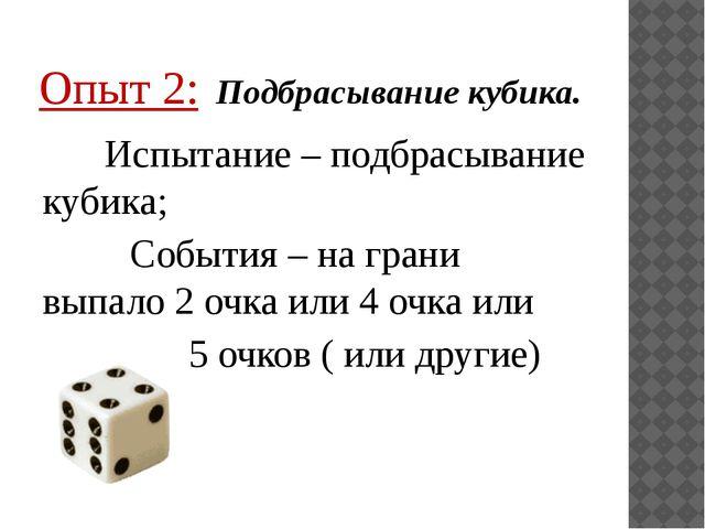 Опыт 2: Подбрасывание кубика. Испытание – подбрасывание кубика; События – на...