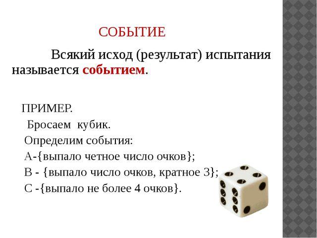 СОБЫТИЕ Всякий исход (результат) испытания называется событием. ПРИМЕР. Броса...