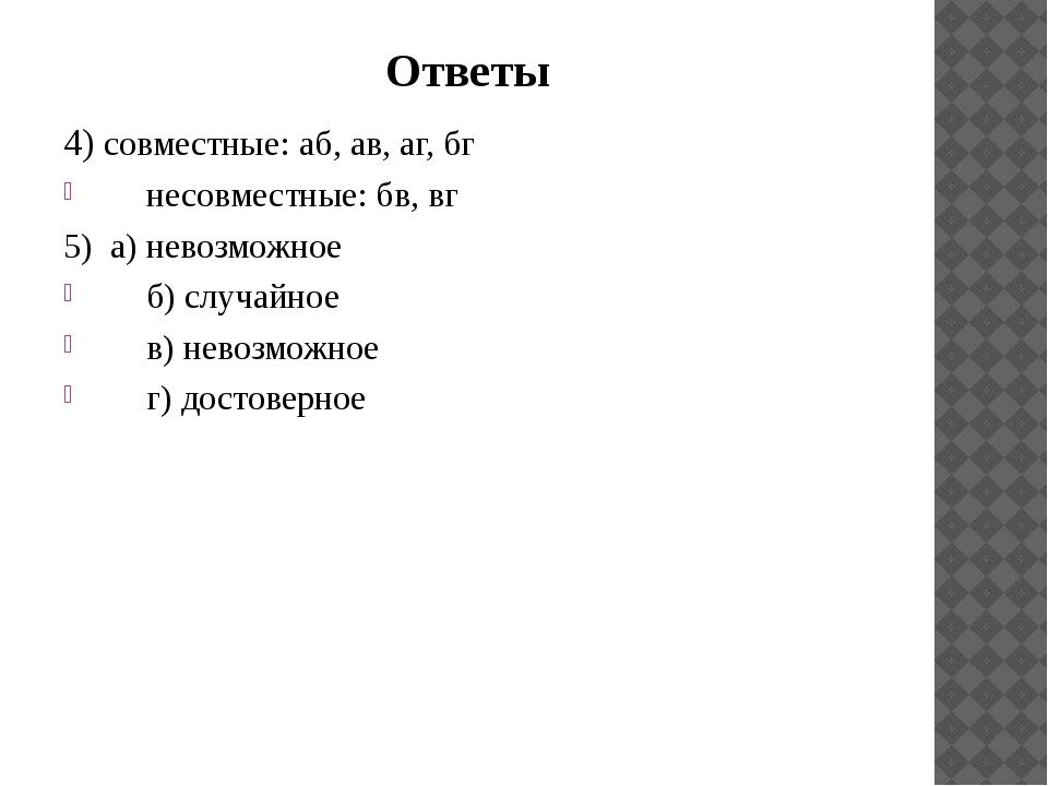 Ответы 4) совместные: аб, ав, аг, бг несовместные: бв, вг 5) а) невозможное б...