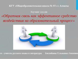 КГУ «Общеобразовательная школа № 97» г. Алматы Коучинг-сессия «Обратная связь