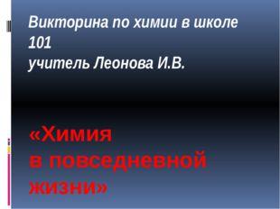 Викторина по химии в школе 101 учитель Леонова И.В. «Химия в повседневной жиз