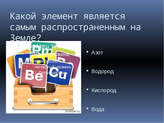 Какой элемент является самым распространенным на Земле? Азот Водород Кислород...