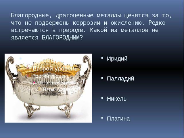 Благородные, драгоценные металлы ценятся за то, что не подвержены коррозии и...
