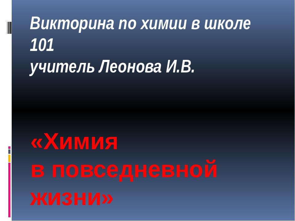 Викторина по химии в школе 101 учитель Леонова И.В. «Химия в повседневной жиз...
