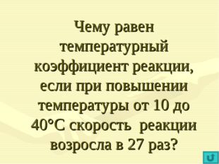 Чему равен температурный коэффициент реакции, если при повышении температуры