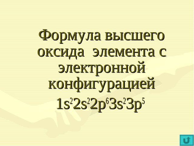 Формула высшего оксида элемента с электронной конфигурацией 1s22s22p63s23p5