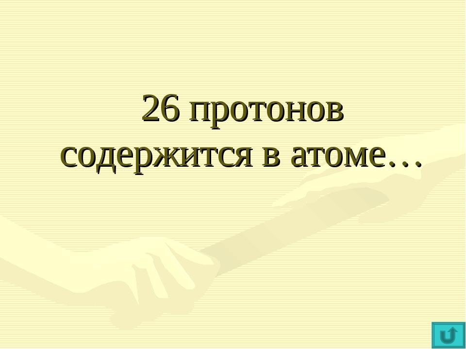 26 протонов содержится в атоме…