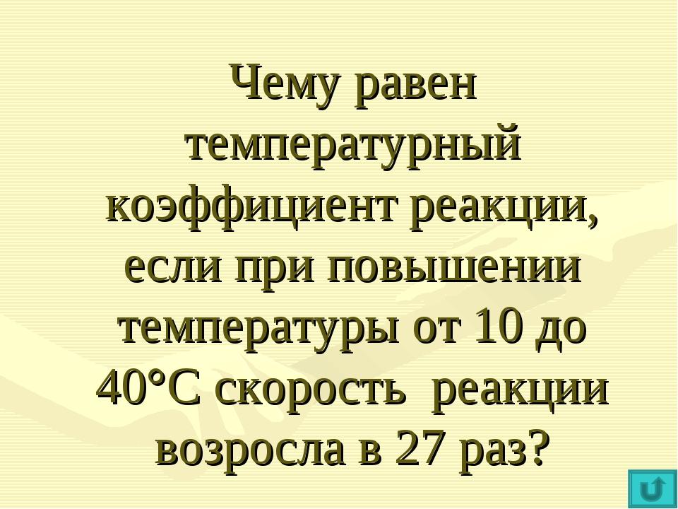 Чему равен температурный коэффициент реакции, если при повышении температуры...
