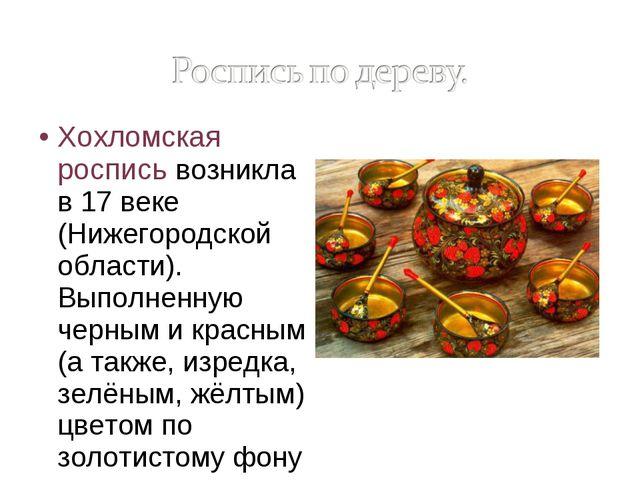 Хохломская роспись возникла в 17 веке (Нижегородской области). Выполненную че...