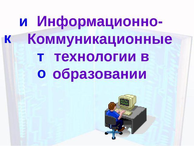 Информационно- Коммуникационные технологии в образовании и к т о © МОНАХОВА Г...