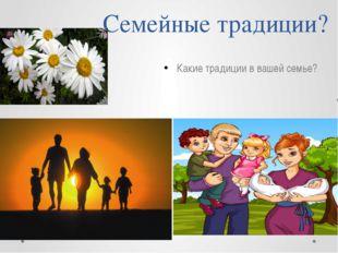 Семейные традиции? Какие традиции в вашей семье?