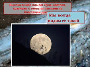 Высоко в небе плывет Луна, светлая, красивая, с темными пятнами на блестящем