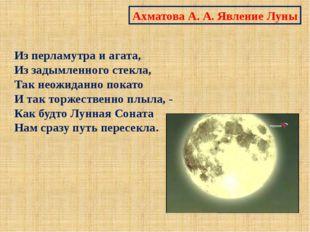 Ахматова А. А. Явление Луны Из перламутра и агата, Из задымленного стекла, Та