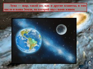 Луна — шар, такой же, как и другие планеты, в том числе и наша Земля, на кот