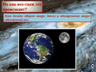 Луна делает оборот вокруг Земли и одновременно вокруг собственной оси.