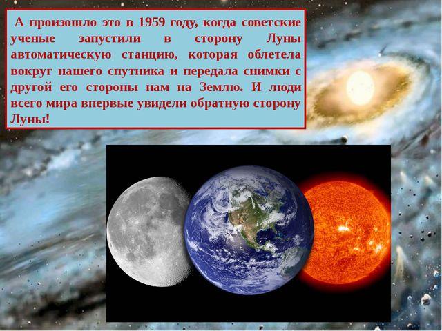 А произошло это в 1959 году, когда советские ученые запустили в сторону Луны...