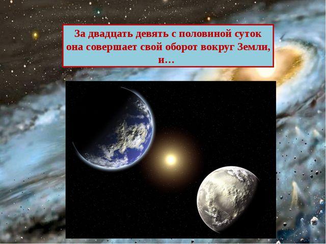 За двадцать девять с половиной суток она совершает свой оборот вокруг Земли, и…