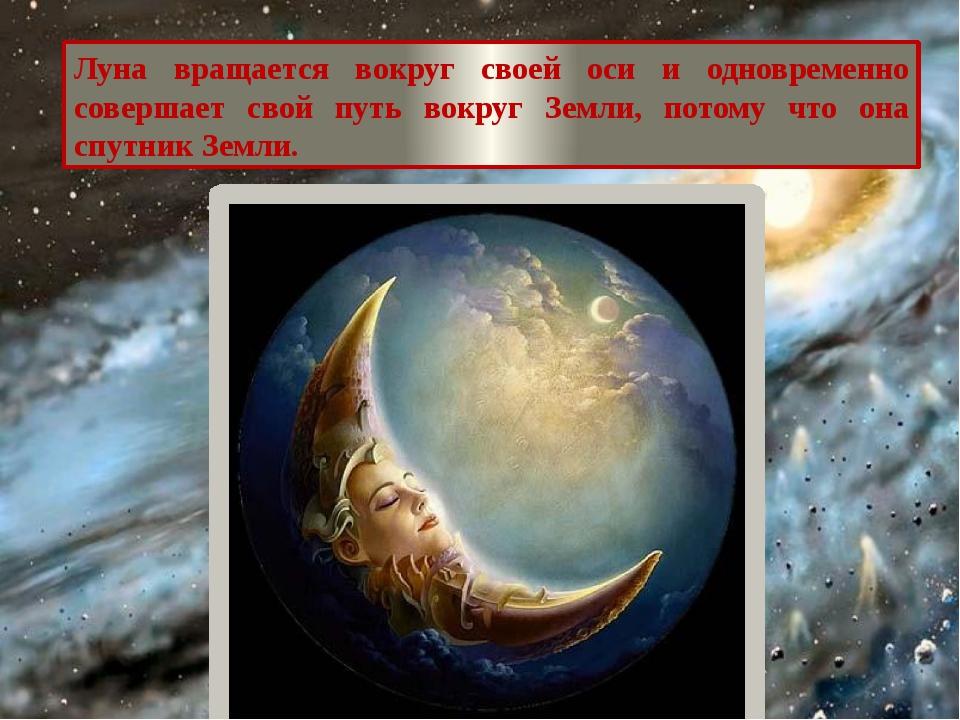 Луна вращается вокруг своей оси и одновременно совершает свой путь вокруг Зем...