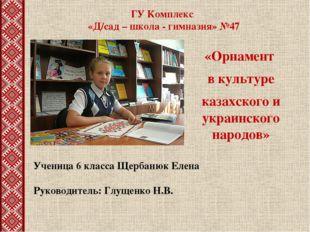 ГУ Комплекс «Д/сад – школа - гимназия» №47 «Орнамент в культуре казахского и