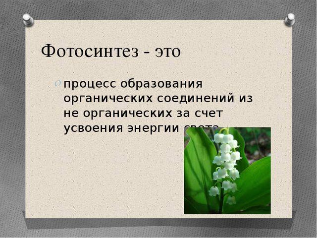 Фотосинтез - это процесс образования органических соединений из не органическ...