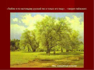«Люблю я по-настоящему русский лес и только его пишу», - говорил пейзажист. И