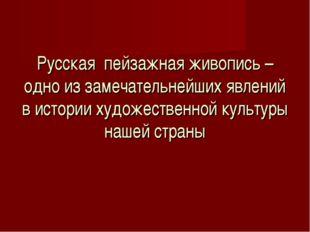 Русская пейзажная живопись – одно из замечательнейших явлений в истории худож