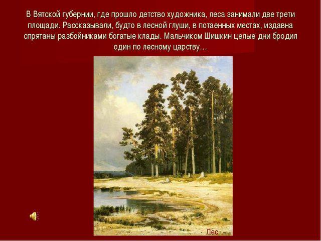 В Вятской губернии, где прошло детство художника, леса занимали две трети пло...