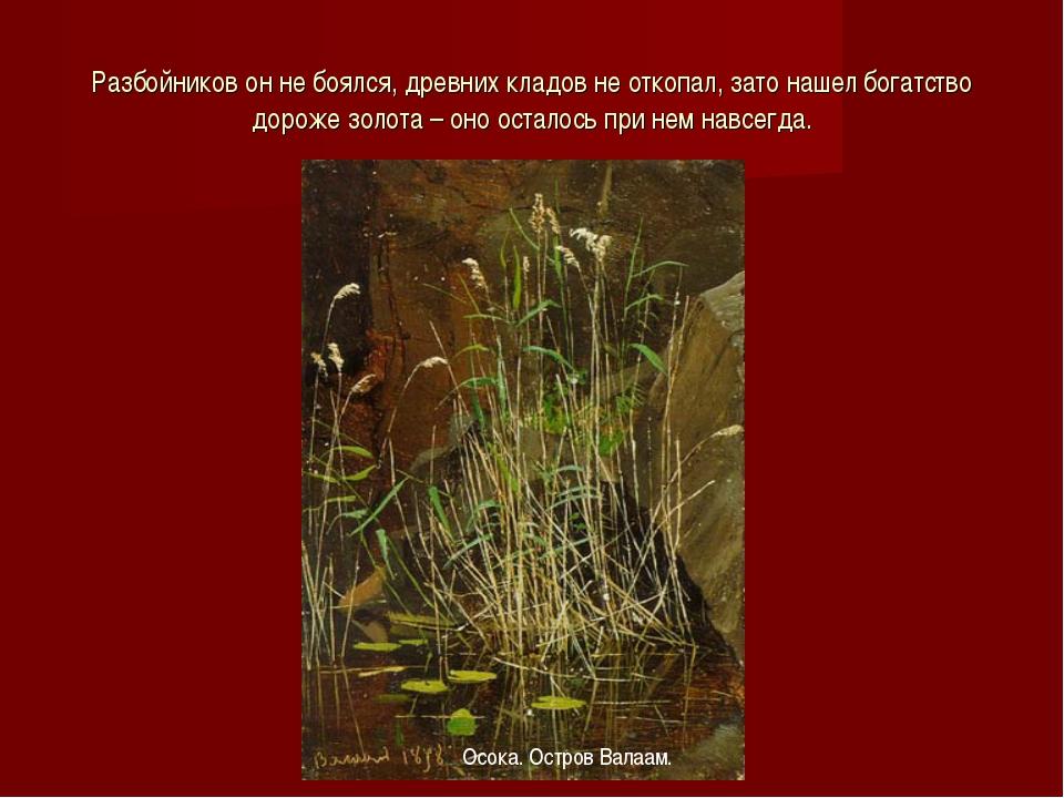 Разбойников он не боялся, древних кладов не откопал, зато нашел богатство дор...