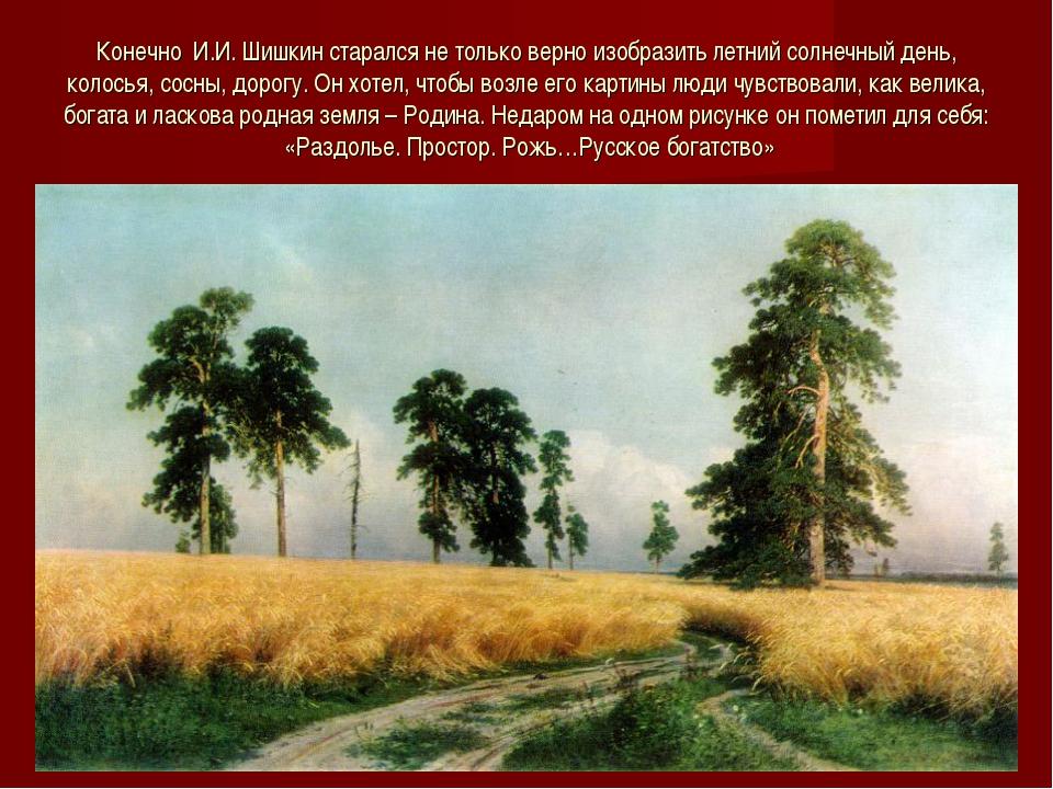 Конечно И.И. Шишкин старался не только верно изобразить летний солнечный день...