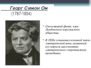 Георг Симон Ом (1787-1854) Ом-немецкий физик, член Лондонского королевского