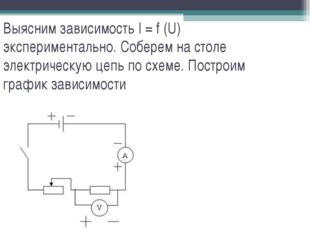 Выясним зависимость I = f (U) экспериментально. Соберем на столе электрическу
