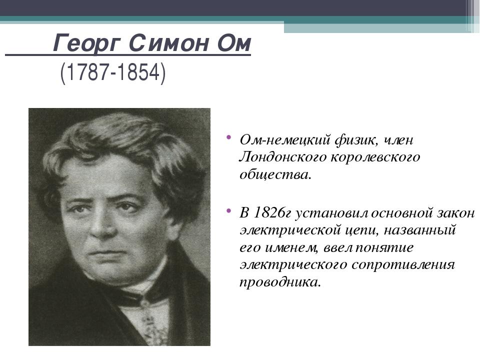 Георг Симон Ом (1787-1854) Ом-немецкий физик, член Лондонского королевского...