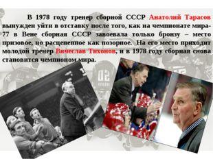 В 1978 году тренер сборной СССР Анатолий Тарасов вынужден уйти в отставку по