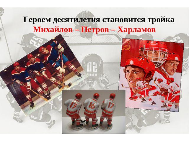 Героем десятилетия становится тройка Михайлов – Петров – Харламов