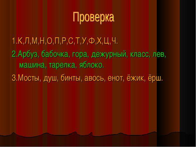 1.К,Л,М,Н,О,П,Р,С,Т,У,Ф,Х,Ц,Ч. 2.Арбуз, бабочка, гора, дежурный, класс, лев,...